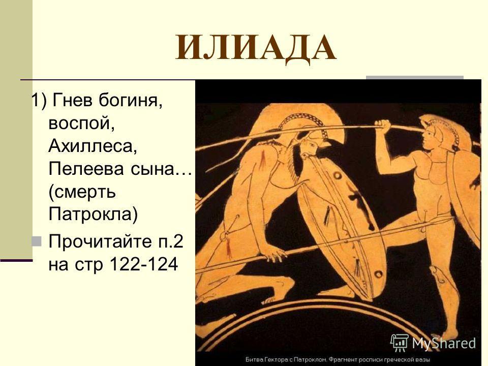 ИЛИАДА 1) Гнев богиня, воспой, Ахиллеса, Пелеева сына… (смерть Патрокла) Прочитайте п.2 на стр 122-124
