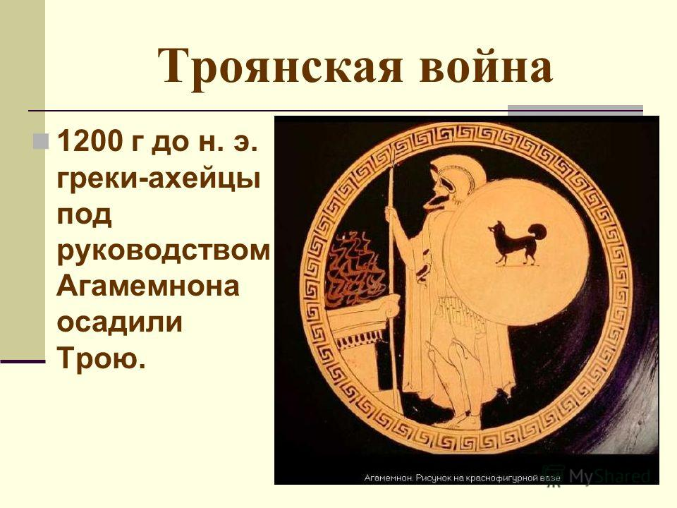 Троянская война 1200 г до н. э. греки-ахейцы под руководством Агамемнона осадили Трою.