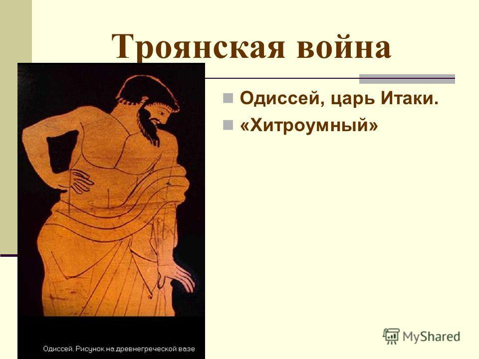 Троянская война Одиссей, царь Итаки. «Хитроумный»