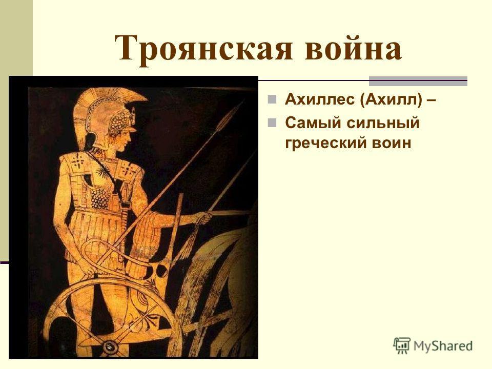 Троянская война Ахиллес (Ахилл) – Самый сильный греческий воин