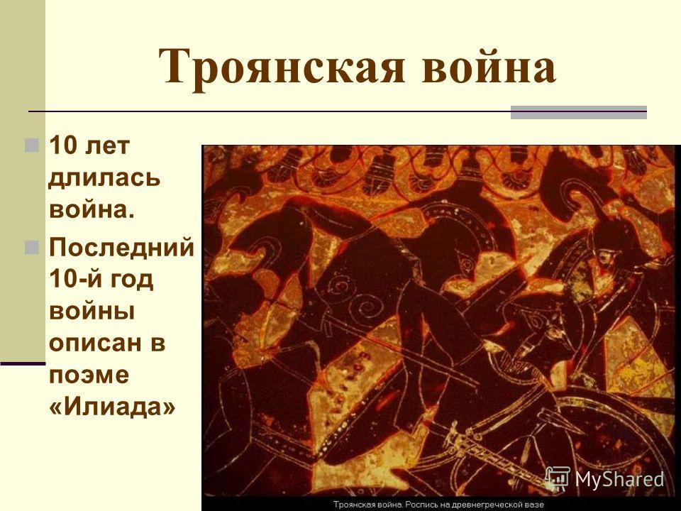 Троянская война 10 лет длилась война. Последний 10-й год войны описан в поэме «Илиада»