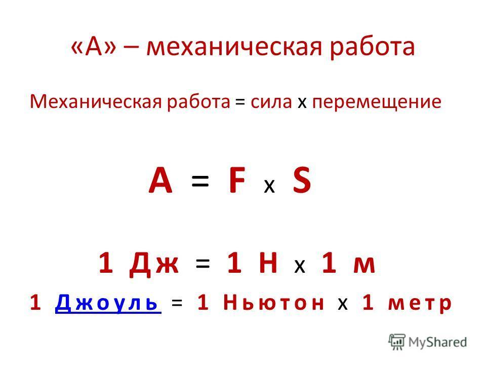 «А» – механическая работа Механическая работа = сила х перемещение А = F х S 1 Дж = 1 Н х 1 м 1 Джоуль = 1 Ньютон х 1 метрДжоуль