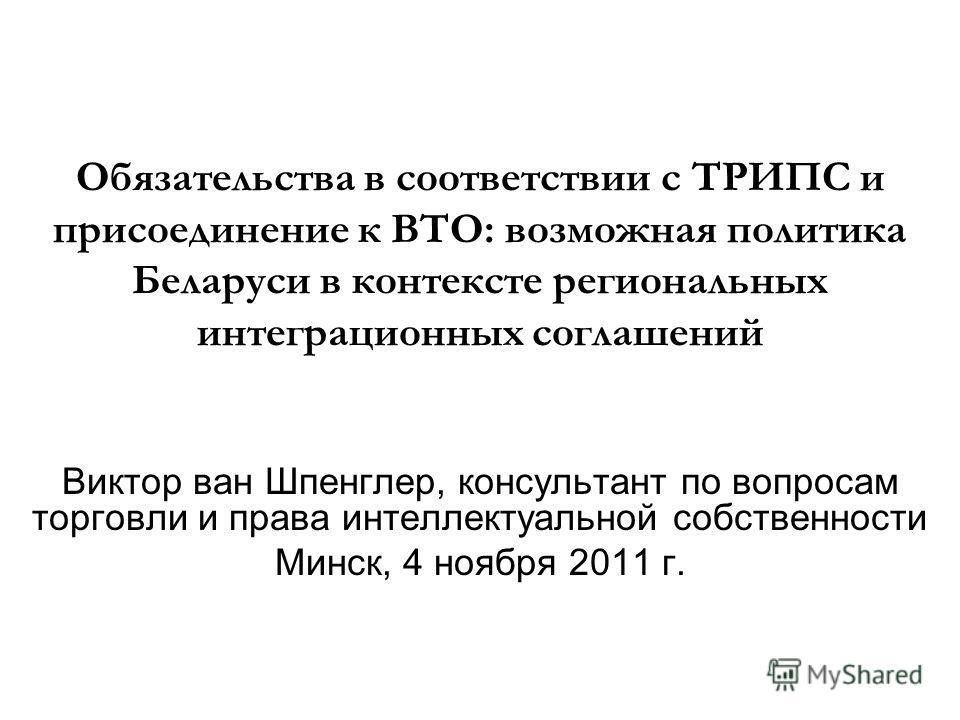 Обязательства в соответствии с ТРИПС и присоединение к ВТО: возможная политика Беларуси в контексте региональных интеграционных соглашений Виктор ван Шпенглер, консультант по вопросам торговли и права интеллектуальной собственности Минск, 4 ноября 20
