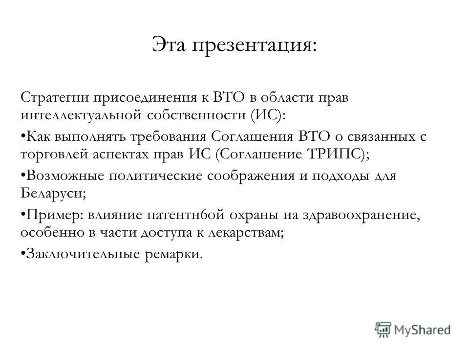Эта презентация: Стратегии присоединения к ВТО в области прав интеллектуальной собственности (ИС): Как выполнять требования Соглашения ВТО о связанных с торговлей аспектах прав ИС (Соглашение ТРИПС); Возможные политические соображения и подходы для Б