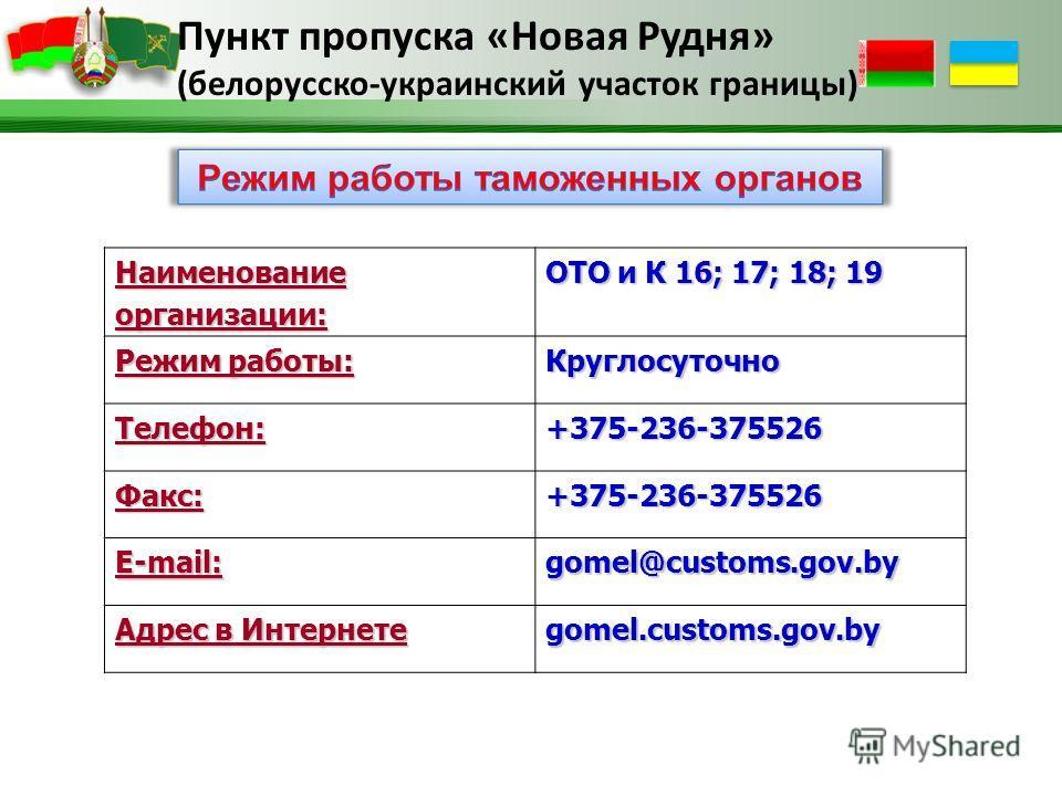 Пункт пропуска «Новая Рудня» (белорусско-украинский участок границы) Наименованиеорганизации: ОТО и К 16; 17; 18; 19 Режим работы: Круглосуточно Телефон:+375-236-375526 Факс:+375-236-375526 Е-mail: gomel@customs.gov.by Адрес в Интернете gomel.customs