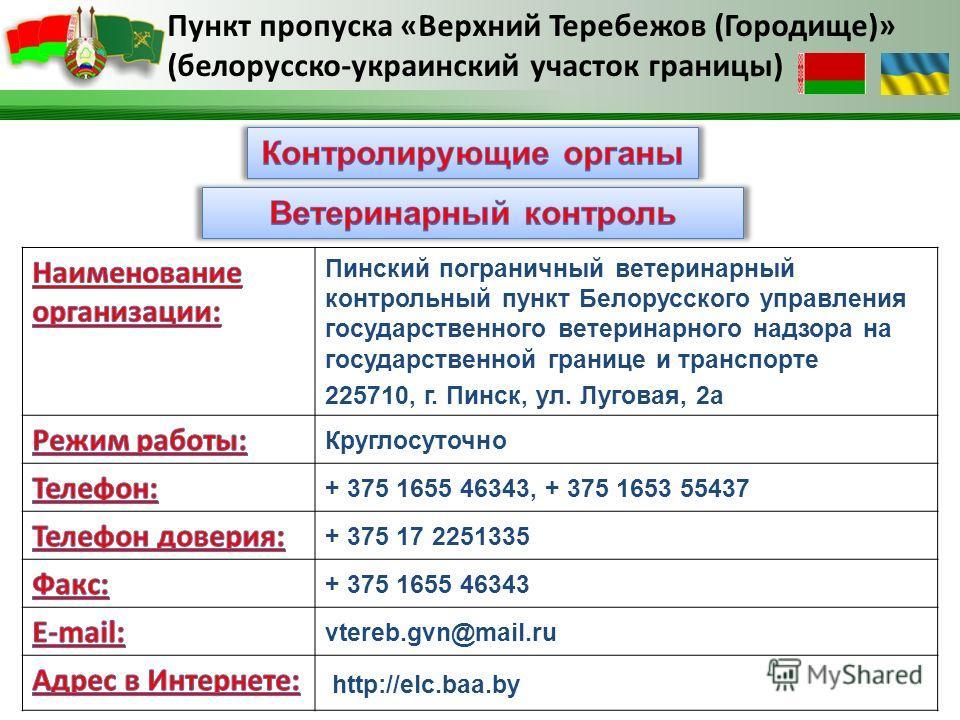 Пинский пограничный ветеринарный контрольный пункт Белорусского управления государственного ветеринарного надзора на государственной границе и транспорте 225710, г. Пинск, ул. Луговая, 2а Круглосуточно + 375 1655 46343, + 375 1653 55437 + 375 17 2251