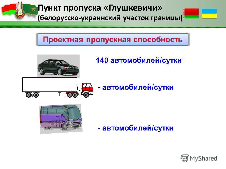 Пункт пропуска «Глушкевичи» (белорусско-украинский участок границы) 140 автомобилей/сутки - автомобилей/сутки