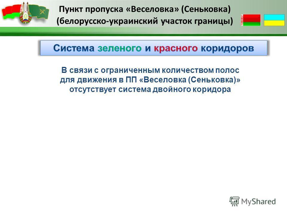 Пункт пропуска «Веселовка» (Сеньковка) (белорусско-украинский участок границы) В связи с ограниченным количеством полос для движения в ПП «Веселовка (Сеньковка)» отсутствует система двойного коридора