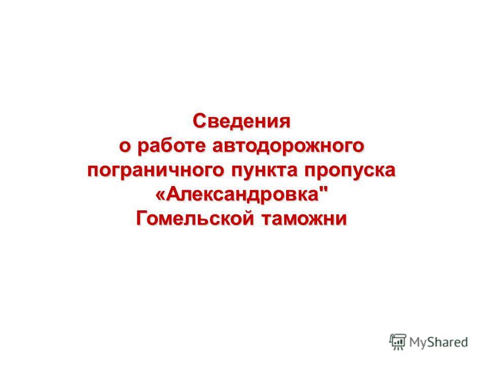 Сведения о работе автодорожного пограничного пункта пропуска «Александровка Гомельской таможни