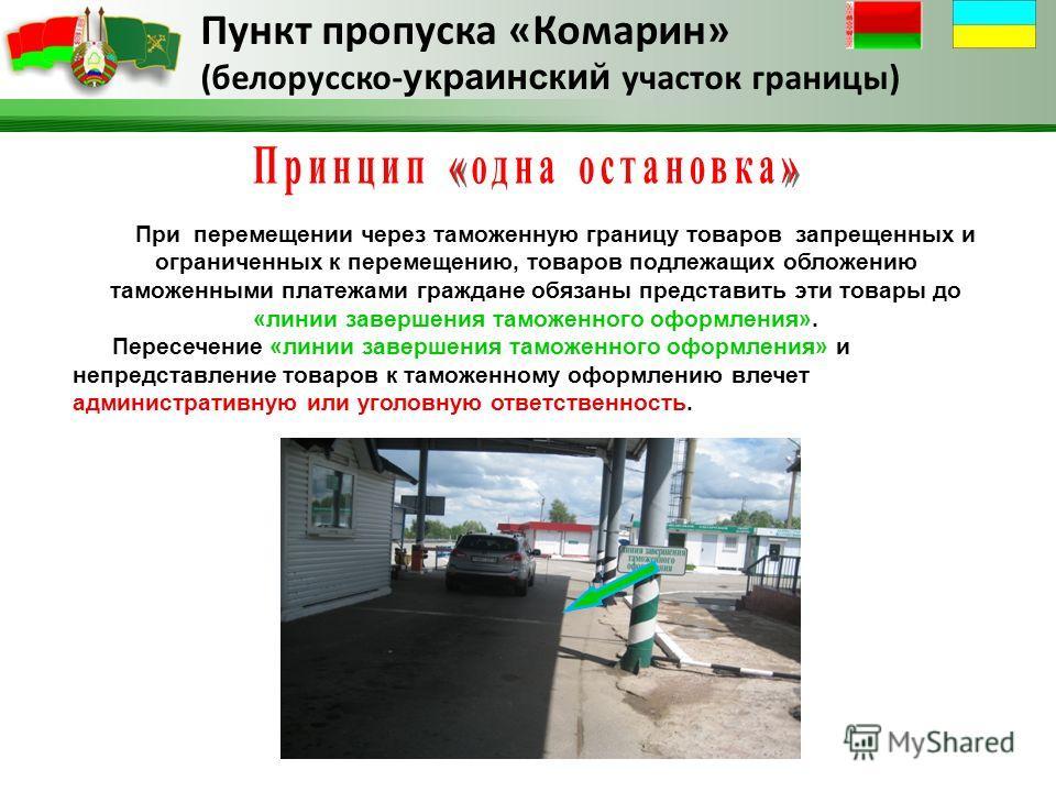 Пункт пропуска «Комарин» (белорусско- украинский участок границы) При перемещении через таможенную границу товаров запрещенных и ограниченных к перемещению, товаров подлежащих обложению таможенными платежами граждане обязаны представить эти товары до