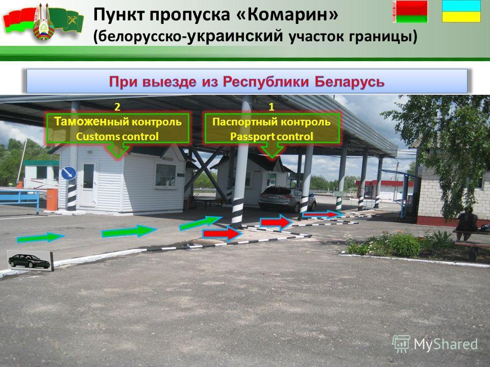Пункт пропуска «Комарин» (белорусско- украинский участок границы) 1 Паспортный контроль Passport control 2 Таможен ный контроль Customs control