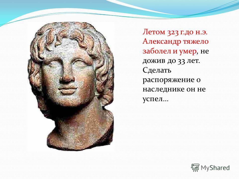 Летом 323 г.до н.э. Александр тяжело заболел и умер, не дожив до 33 лет. Сделать распоряжение о наследнике он не успел…
