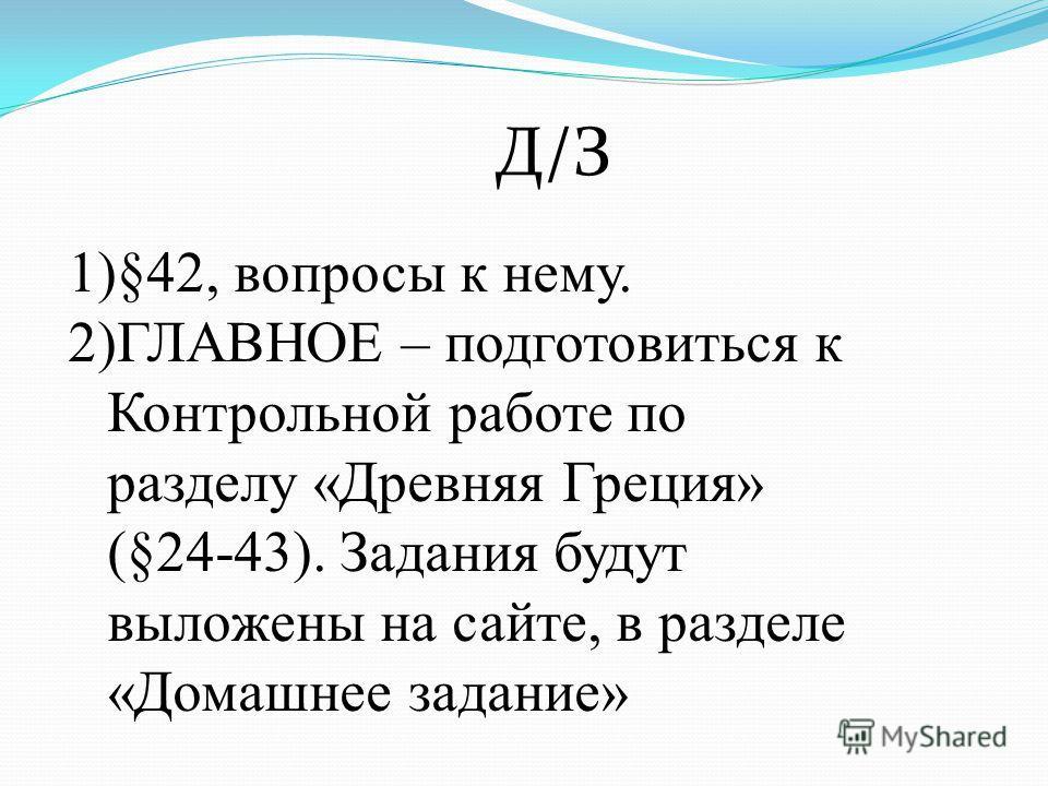 Д/З 1)§42, вопросы к нему. 2)ГЛАВНОЕ – подготовиться к Контрольной работе по разделу «Древняя Греция» (§24-43). Задания будут выложены на сайте, в разделе «Домашнее задание»