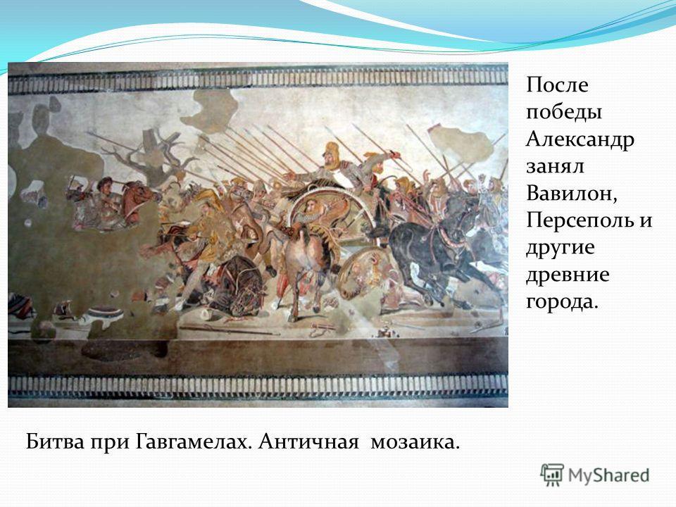 Битва при Гавгамелах. Античная мозаика. После победы Александр занял Вавилон, Персеполь и другие древние города.