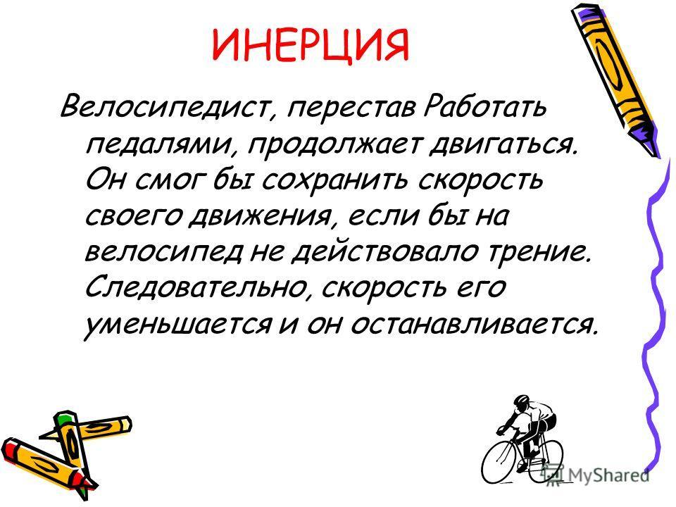 ИНЕРЦИЯ Велосипедист, перестав Работать педалями, продолжает двигаться. Он смог бы сохранить скорость своего движения, если бы на велосипед не действовало трение. Следовательно, скорость его уменьшается и он останавливается.
