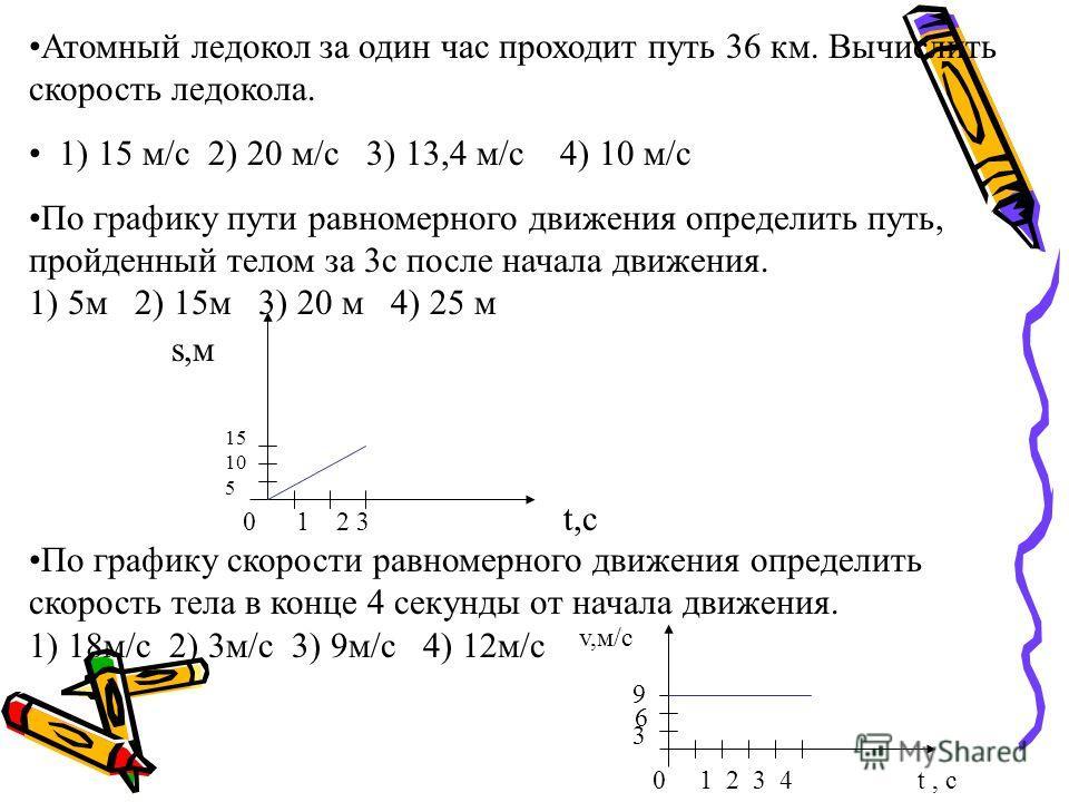 Атомный ледокол за один час проходит путь 36 км. Вычислить скорость ледокола. 1) 15 м/с 2) 20 м/с 3) 13,4 м/с 4) 10 м/с По графику пути равномерного движения определить путь, пройденный телом за 3с после начала движения. 1) 5м 2) 15м 3) 20 м 4) 25 м