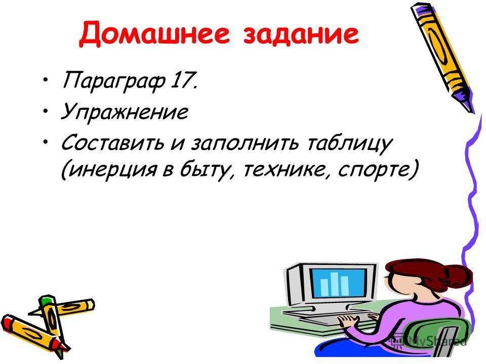 Домашнее задание Параграф 17. Упражнение Составить и заполнить таблицу (инерция в быту, технике, спорте)