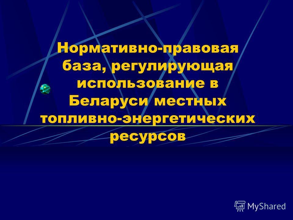 Нормативно-правовая база, регулирующая использование в Беларуси местных топливно-энергетических ресурсов