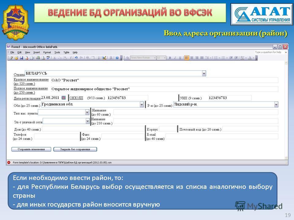 Ввод адреса организации (район) 19 Если необходимо ввести район, то: - для Республики Беларусь выбор осуществляется из списка аналогично выбору страны - для иных государств район вносится вручную