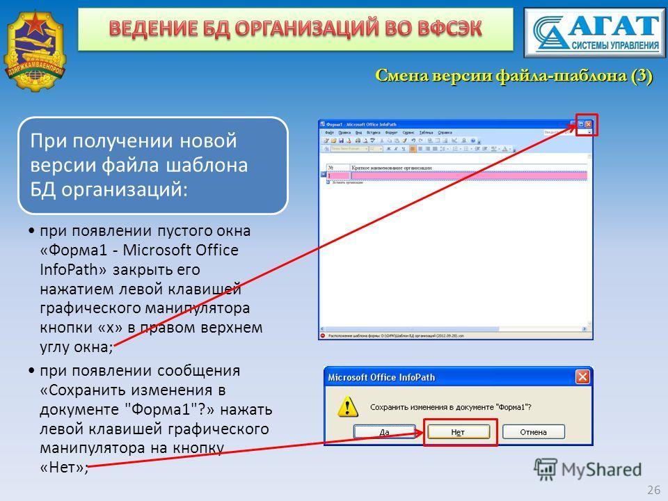 Смена версии файла-шаблона (3) 26 При получении новой версии файла шаблона БД организаций: при появлении пустого окна «Форма1 - Microsoft Office InfoPath» закрыть его нажатием левой клавишей графического манипулятора кнопки «х» в правом верхнем углу