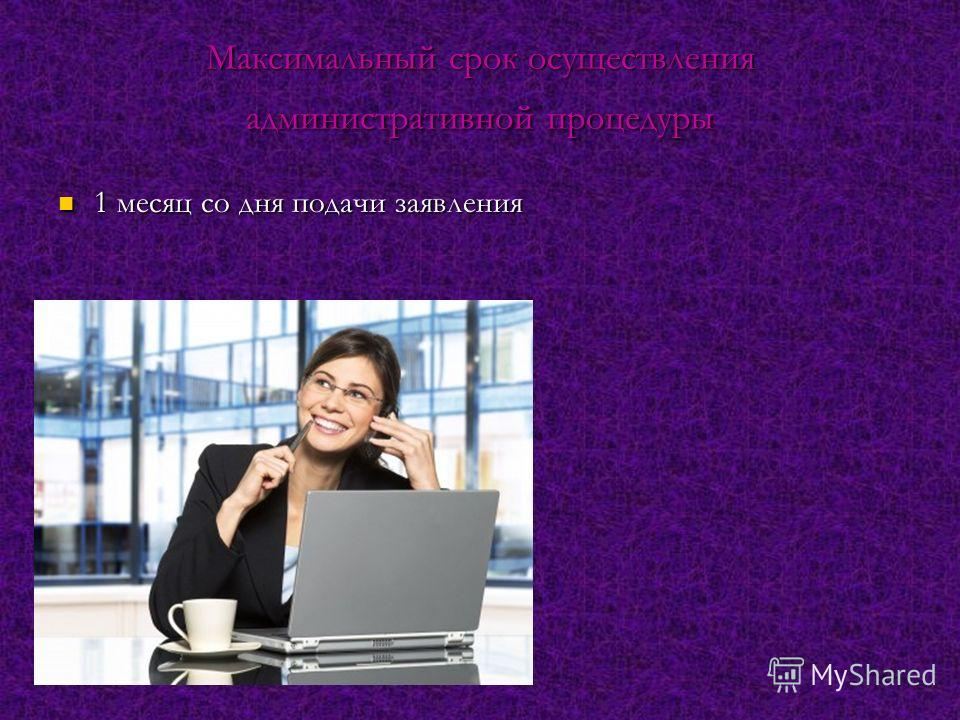 Максимальный срок осуществления административной процедуры 1 месяц со дня подачи заявления 1 месяц со дня подачи заявления