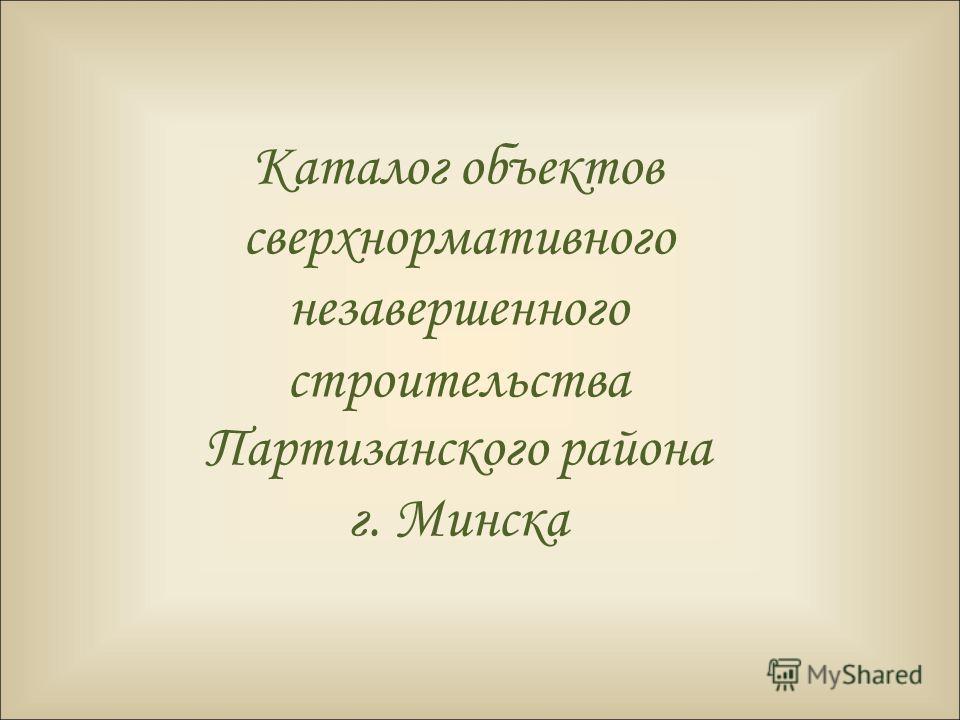 Каталог объектов сверхнормативного незавершенного строительства Партизанского района г. Минска
