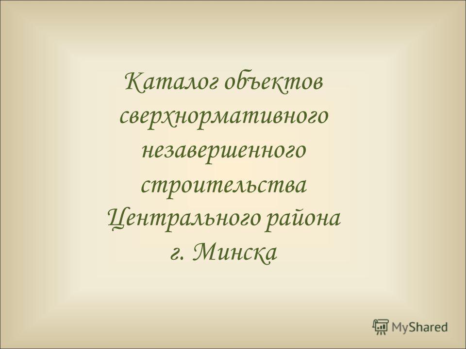 Каталог объектов сверхнормативного незавершенного строительства Центрального района г. Минска