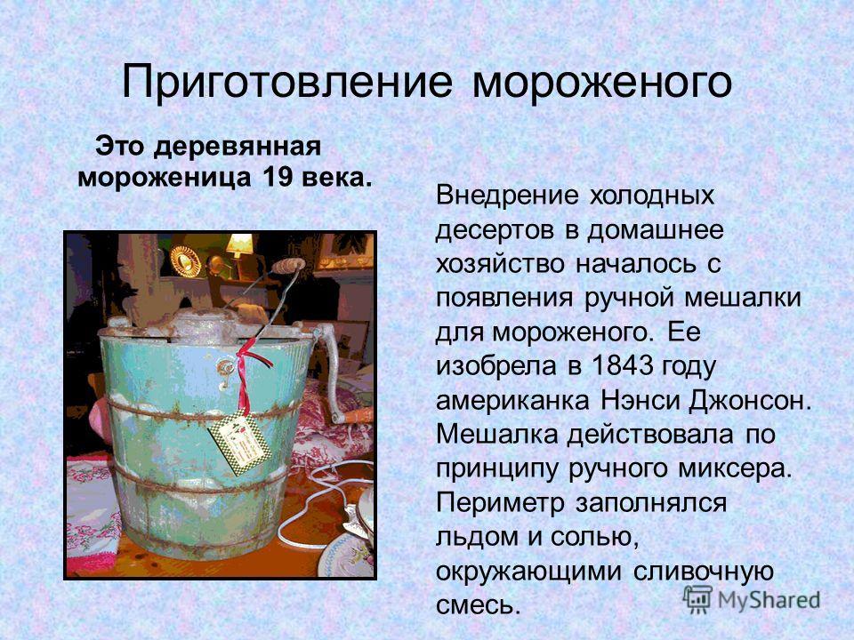 Приготовление мороженого Это деревянная мороженица 19 века. Внедрение холодных десертов в домашнее хозяйство началось с появления ручной мешалки для мороженого. Ее изобрела в 1843 году американка Нэнси Джонсон. Мешалка действовала по принципу ручного