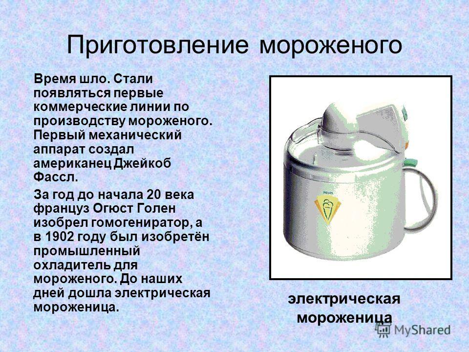 Приготовление мороженого Время шло. Стали появляться первые коммерческие линии по производству мороженого. Первый механический аппарат создал американец Джейкоб Фассл. За год до начала 20 века француз Огюст Голен изобрел гомогениратор, а в 1902 году