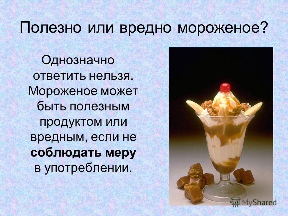 Полезно или вредно мороженое? Однозначно ответить нельзя. Мороженое может быть полезным продуктом или вредным, если не соблюдать меру в употреблении.
