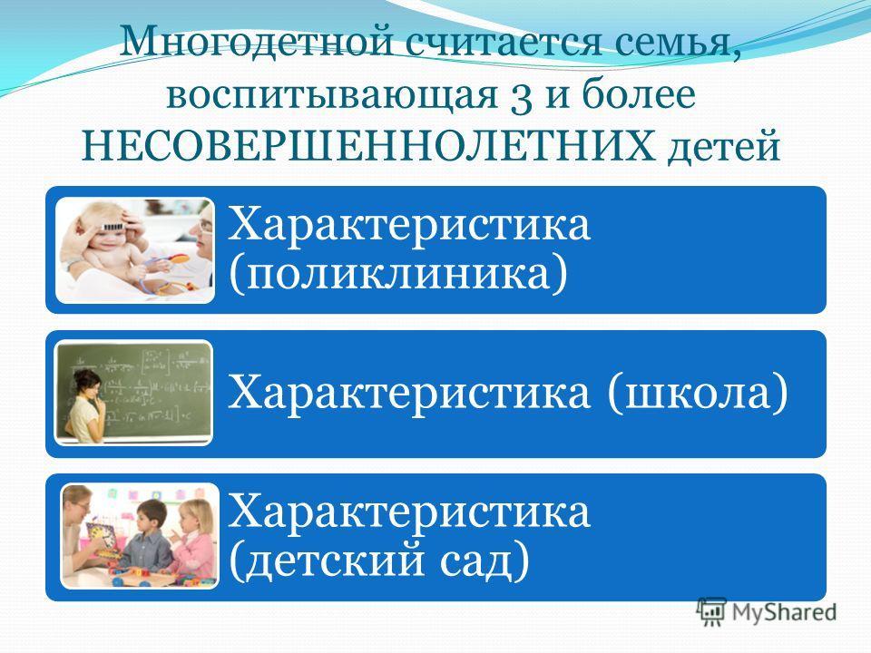 Многодетной считается семья, воспитывающая 3 и более НЕСОВЕРШЕННОЛЕТНИХ детей Характеристика (поликлиника) Характеристика (школа) Характеристика (детский сад)