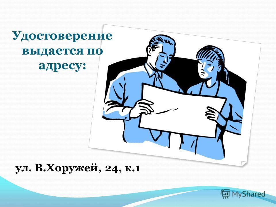 Удостоверение выдается по адресу: ул. В.Хоружей, 24, к.1