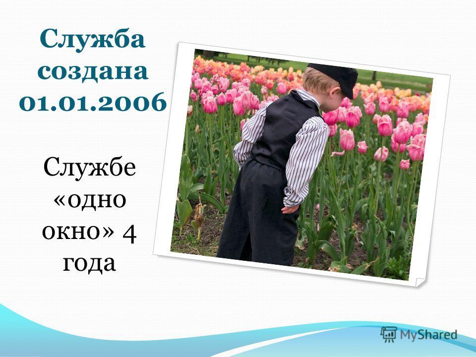 Служба создана 01.01.2006 Службе «одно окно» 4 года
