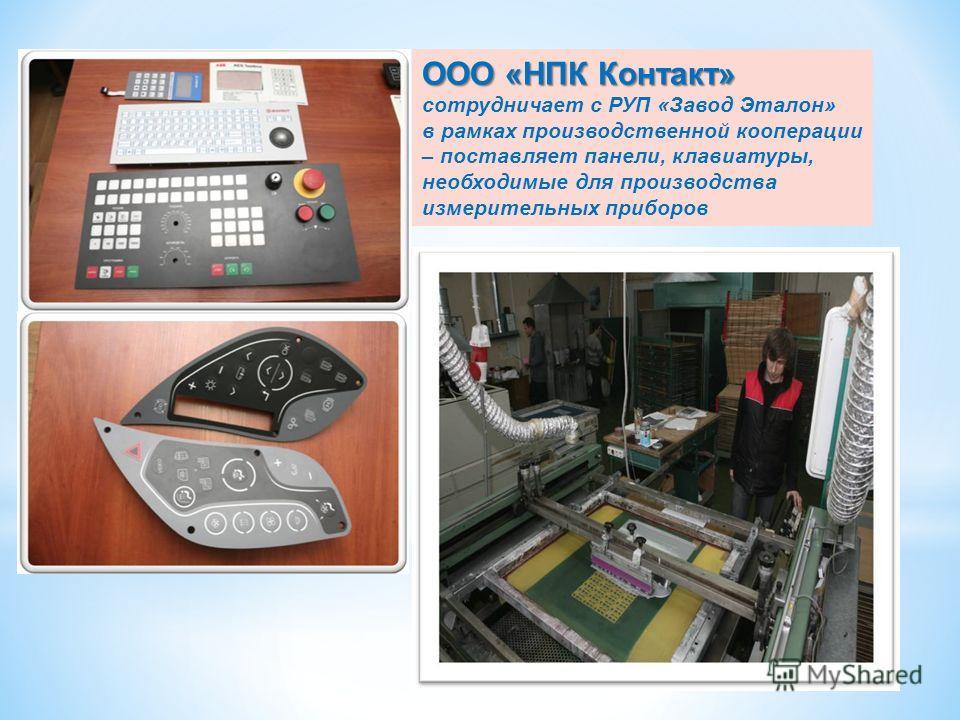 ООО «НПК Контакт» ООО «НПК Контакт» сотрудничает с РУП «Завод Эталон» в рамках производственной кооперации – поставляет панели, клавиатуры, необходимые для производства измерительных приборов 11