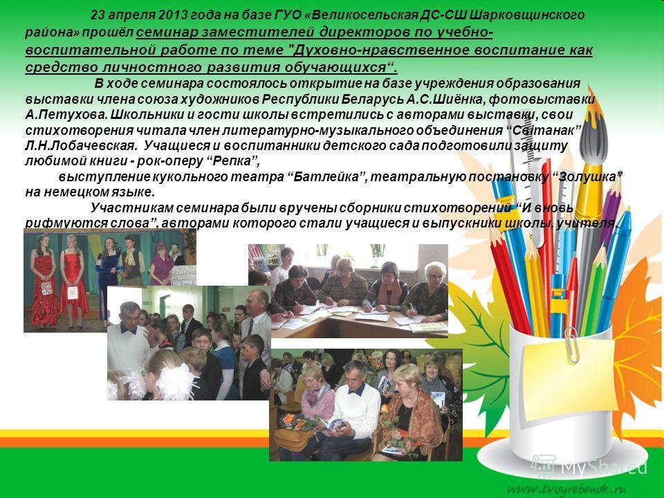 23 апреля 2013 года на базе ГУО «Великосельская ДС-СШ Шарковщинского района» прошёл семинар заместителей директоров по учебно- воспитательной работе по теме