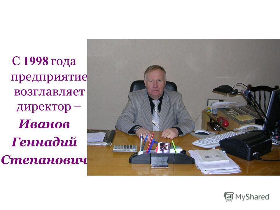 С 1998 года предприятие возглавляет директор – Иванов Геннадий Степанович