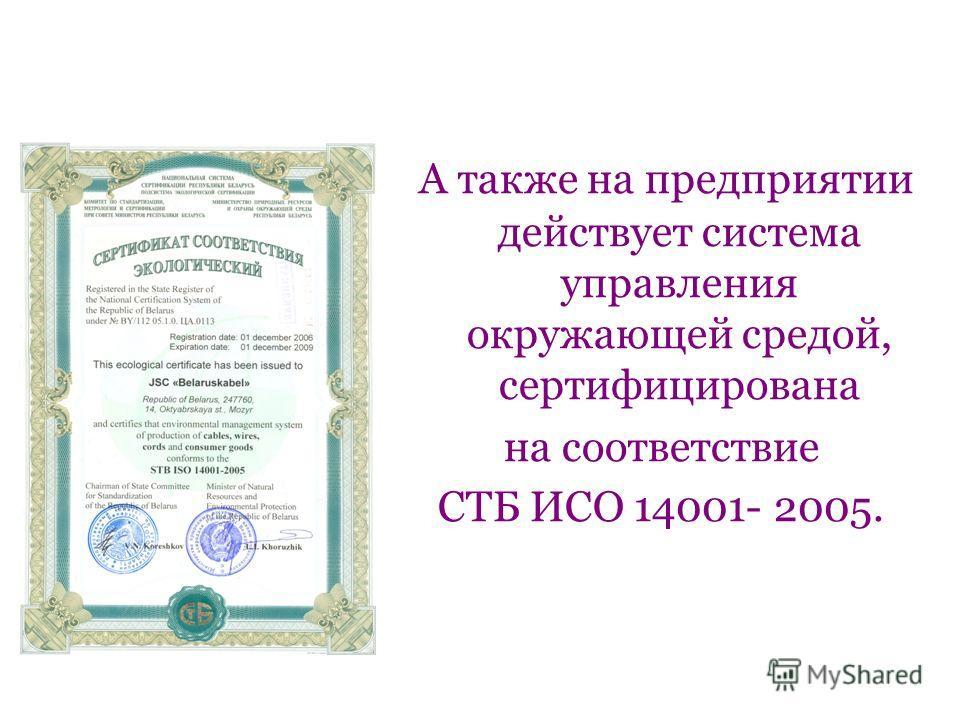 А также на предприятии действует система управления окружающей средой, сертифицирована на соответствие СТБ ИСО 14001- 2005.