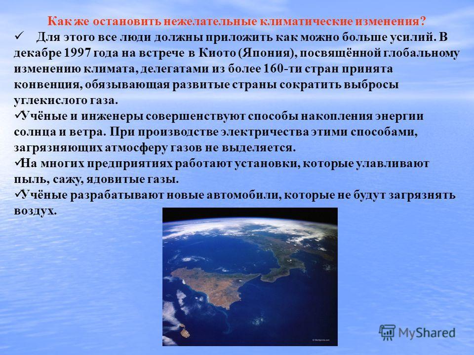Как же остановить нежелательные климатические изменения? Для этого все люди должны приложить как можно больше усилий. В декабре 1997 года на встрече в Киото (Япония), посвящённой глобальному изменению климата, делегатами из более 160-ти стран принята