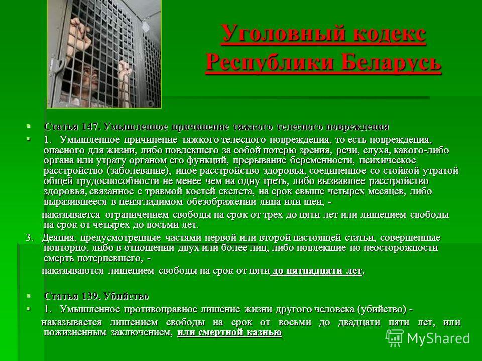 Уголовный кодекс Республики Беларусь Статья 147. Умышленное причинение тяжкого телесного повреждения Статья 147. Умышленное причинение тяжкого телесного повреждения 1. Умышленное причинение тяжкого телесного повреждения, то есть повреждения, опасного