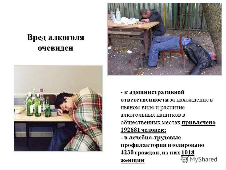 Вред алкоголя очевиден - к административной ответственности за нахождение в пьяном виде и распитие алкогольных напитков в общественных местах привлечено 192681 человек; - в лечебно-трудовые профилактории изолировано 4230 граждан, из них 1018 женщин