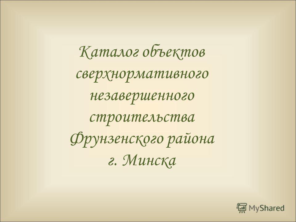 Каталог объектов сверхнормативного незавершенного строительства Фрунзенского района г. Минска