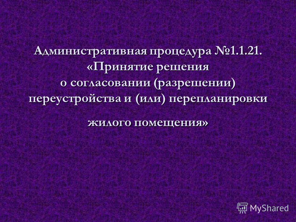 Административная процедура 1.1.21. «Принятие решения о согласовании (разрешении) переустройства и (или) перепланировки жилого помещения»