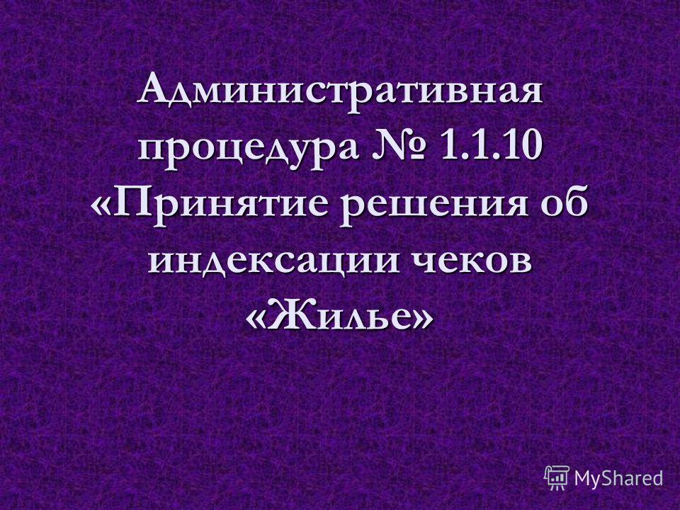 Административная процедура 1.1.10 «Принятие решения об индексации чеков «Жилье»