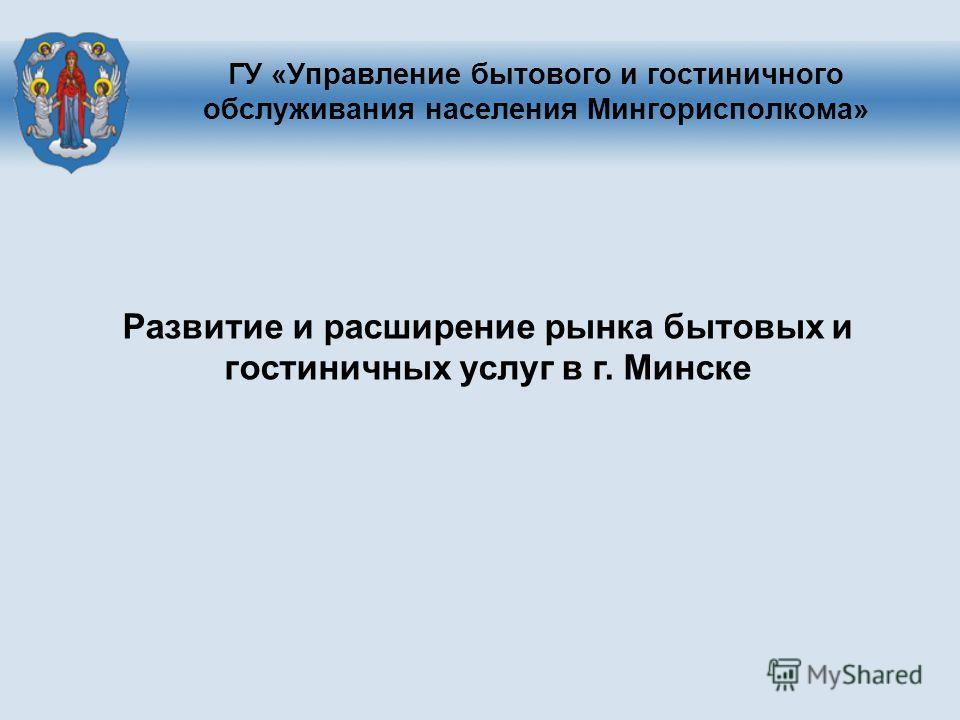 ГУ «Управление бытового и гостиничного обслуживания населения Мингорисполкома» Развитие и расширение рынка бытовых и гостиничных услуг в г. Минске