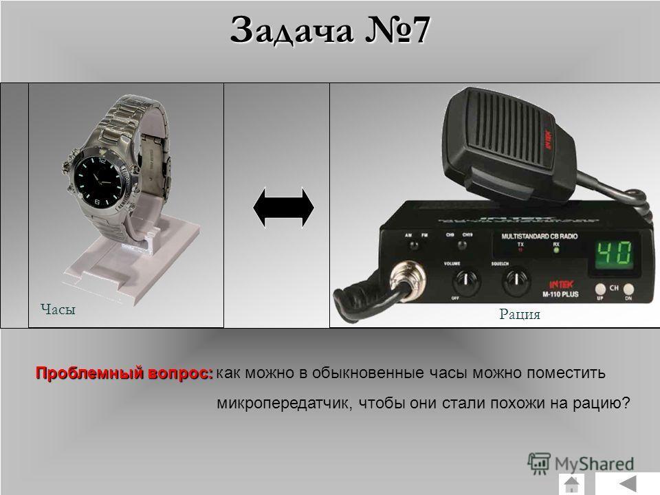 Задача 7 Часы Рация Проблемный вопрос: Проблемный вопрос: как можно в обыкновенные часы можно поместить микропередатчик, чтобы они стали похожи на рацию?
