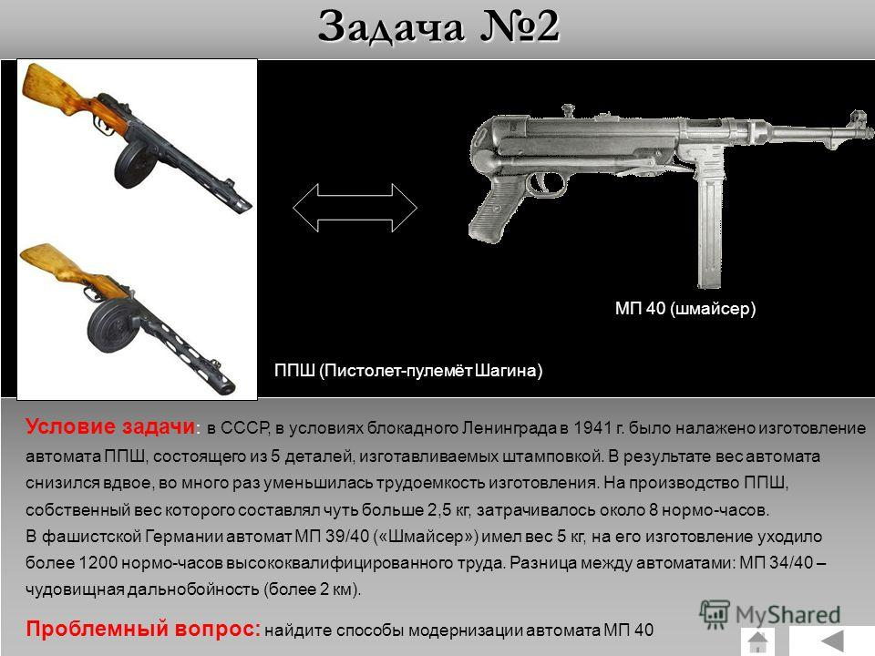Задача 2 ППШ (Пистолет-пулемёт Шагина) МП 40 (шмайсер) Условие задачи : в СССР, в условиях блокадного Ленинграда в 1941 г. было налажено изготовление автомата ППШ, состоящего из 5 деталей, изготавливаемых штамповкой. В результате вес автомата снизилс