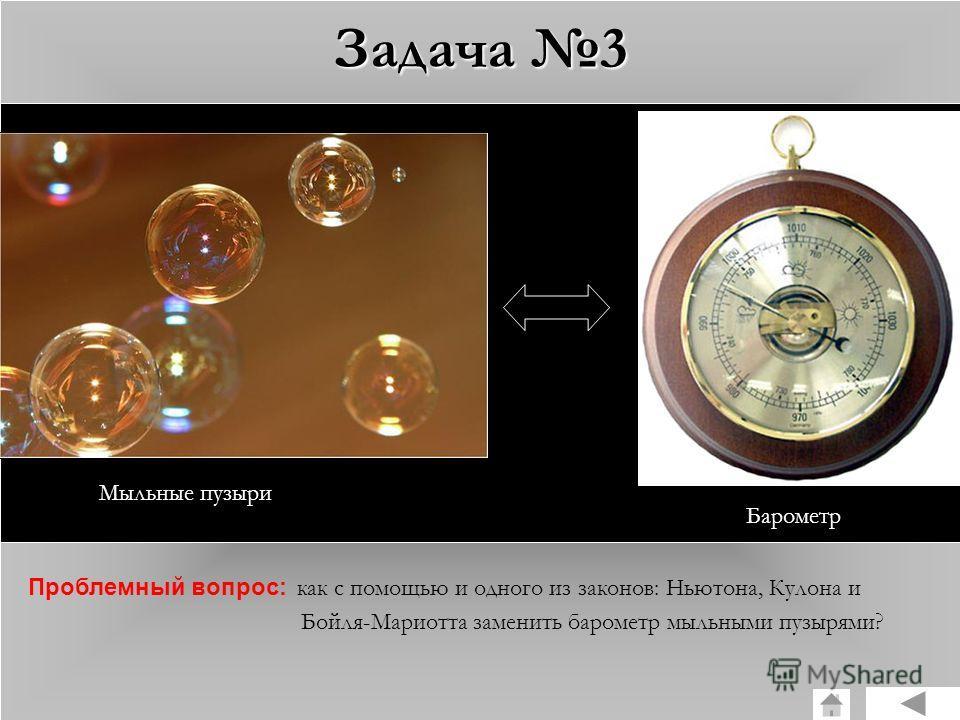 Задача 3 Мыльные пузыри Барометр Проблемный вопрос: как с помощью и одного из законов: Ньютона, Кулона и Бойля-Мариотта заменить барометр мыльными пузырями?