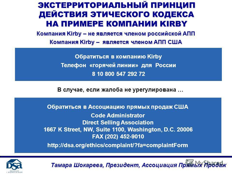 ЭКСТЕРРИТОРИАЛЬНЫЙ ПРИНЦИП ДЕЙСТВИЯ ЭТИЧЕСКОГО КОДЕКСА НА ПРИМЕРЕ КОМПАНИИ KIRBY Тамара Шокарева, Президент, Ассоциация Прямых Продаж Компания Kirby – не является членом российской АПП Компания Kirby – является членом АПП США Обратиться в компанию Ki