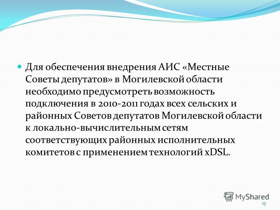 Для обеспечения внедрения АИС «Местные Советы депутатов» в Могилевской области необходимо предусмотреть возможность подключения в 2010-2011 годах всех сельских и районных Советов депутатов Могилевской области к локально-вычислительным сетям соответст