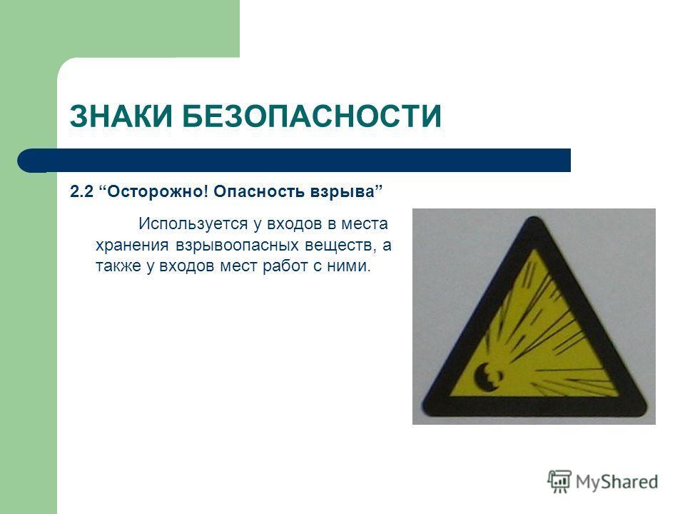 ЗНАКИ БЕЗОПАСНОСТИ 2.2 Осторожно! Опасность взрыва Используется у входов в места хранения взрывоопасных веществ, а также у входов мест работ с ними.